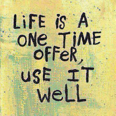 Life is a One-Time offer